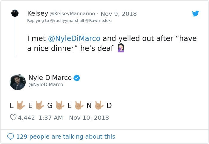 """Text - Kelsey @KelseyMannarino · Nov 9, 2018 Replying to @rachyymarshall @Rawrritslexi I met @NyleDiMarco and yelled out after """"have a nice dinner"""" he's deaf Nyle DiMarco @NyleDİMarco L ELGEND ♡ 4,442 1:37 AM - Nov 10, 2018 O 129 people are talking about this"""