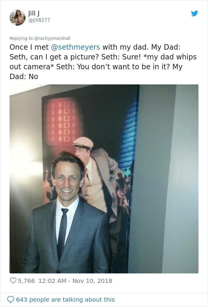 Text - Jill J @jill8277 Replying to @rachyymarshall Once I met @sethmeyers with my dad. My Dad: Seth, can I get a picture? Seth: Sure! *my dad whips out camera* Seth: You don't want to be in it? My Dad: No O 5,766 12:02 AM - Nov 10, 2018 643 people are talking about this