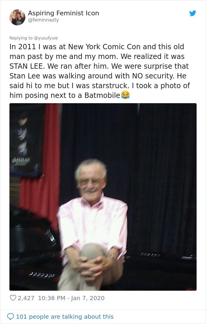 Text - Aspiring Feminist Icon @feminnazty Replying to @yusufyuie In 2011 I was at New York Comic Con and this old man past by me and my mom. We realized it was STAN LEE. We ran after him. We were surprise that Stan Lee was walking around with NO security. He said hi to me but I was starstruck. I took a photo of him posing next to a Batmobile アナノク7 O 2,427 10:36 PM - Jan 7, 2020 101 people are talking about this