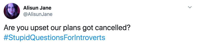 Text - Alisun Jane @AlisunJane Are you upset our plans got cancelled? #StupidQuestionsForlntroverts