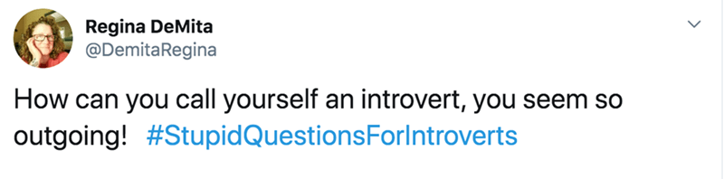 Text - Regina DeMita @DemitaRegina How can you call yourself an introvert, you seem so outgoing! #StupidQuestionsForlntroverts