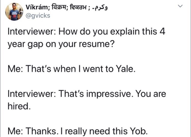 Text - Vikram; विक्रम; दिवठभ ; -P @gvicks Interviewer: How do you explain this 4 year gap on your resume? Me: That's when I went to Yale. Interviewer: That's impressive. You are hired. Me: Thanks. I really need this Yob.