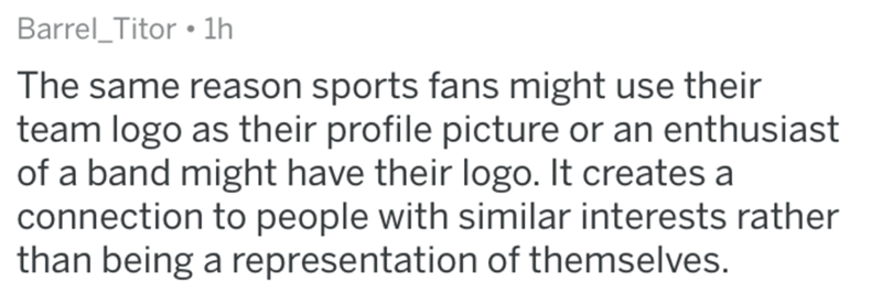 Text - Barrel_Titor • lh The same reason sports fans might use their team logo as their profile picture or an enthusiast of a band might have their logo. It creates a connection to people with similar interests rather than being a representation of themselves.
