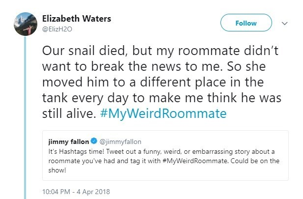 Text - Elizabeth Waters Follow @ElizH20 Our snail died, but my roommate didn't want to break the news to me. So she moved him to a different place in the tank every day to make me think he was still alive. #MyWeirdRoommate jimmy fallon O @jimmyfallon It's Hashtags time! Tweet out a funny, weird, or embarrassing story about a roommate you've had and tag it with #MyWeirdRoommate. Could be on the show! 10:04 PM - 4 Apr 2018