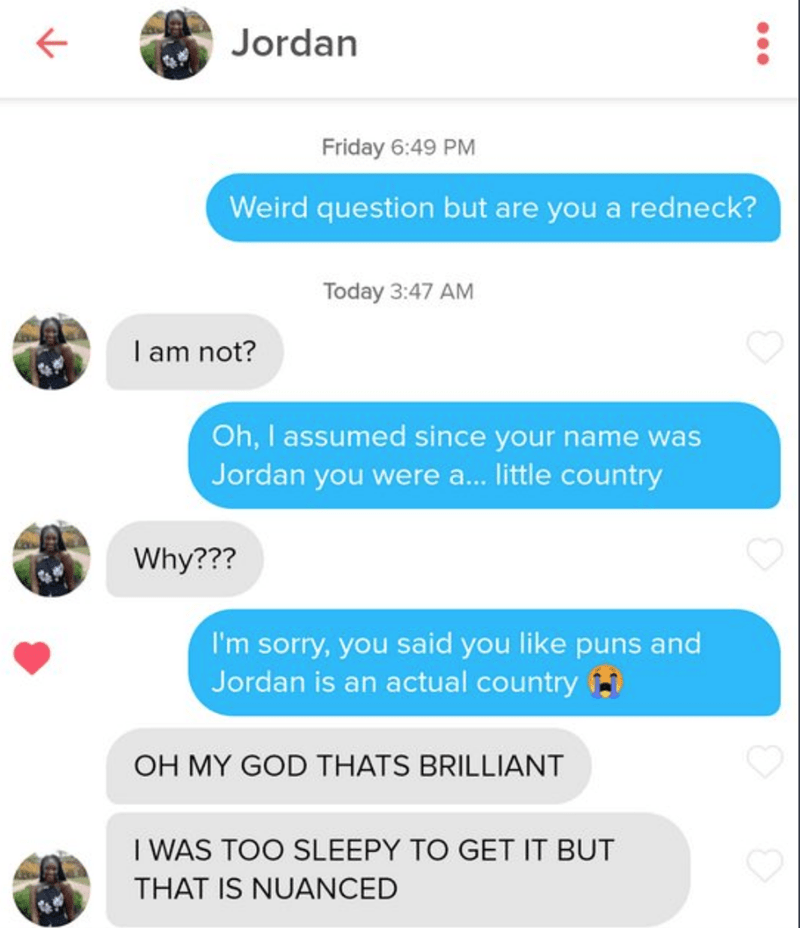 Text - Jordan Friday 6:49 PM Weird question but are you a redneck? Today 3:47 AM I am not? Oh, I assumed since your name was Jordan you were a. little country Why??? I'm sorry, you said you like puns and Jordan is an actual country OH MY GOD THATS BRILLIANT I WAS TOO SLEEPY TO GET IT BUT THAT IS NUANCED