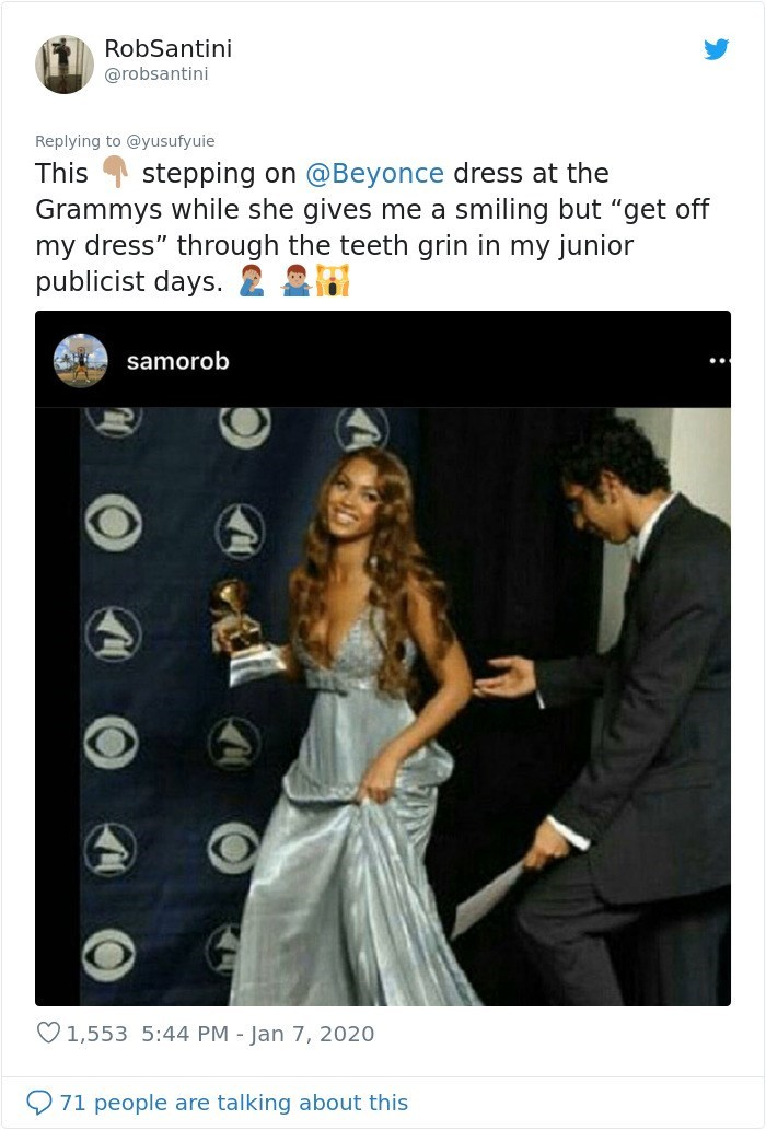 "Text - RobSantini @robsantini Replying to @yusufyuie This stepping on @Beyonce dress at the Grammys while she gives me a smiling but ""get off my dress"" through the teeth grin in my junior publicist days. 2 2 samorob O 1,553 5:44 PM - Jan 7, 2020 71 people are talking about this"