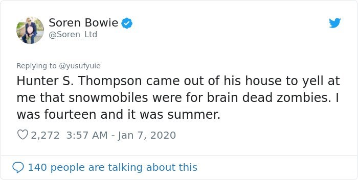 Text - Soren Bowie @Soren_Ltd Replying to @yusufyuie Hunter S. Thompson came out of his house to yell at me that snowmobiles were for brain dead zombies. I was fourteen and it was summer. ♡ 2,272 3:57 AM - Jan 7, 2020 O 140 people are talking about this