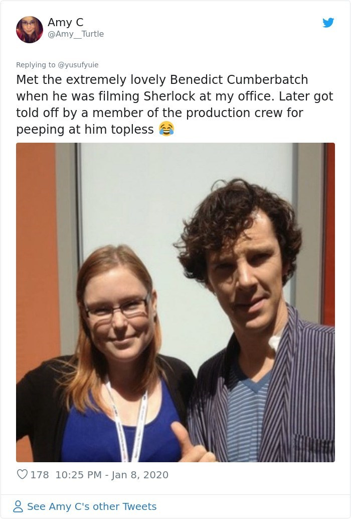 Text - Amy C @Amy_Turtle Replying to @yusufyuie Met the extremely lovely Benedict Cumberbatch when he was filming Sherlock at my office. Later got told off by a member of the production crew for peeping at him topless O178 10:25 PM - Jan 8, 2020 8 See Amy C's other Tweets