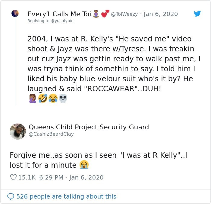 "Text - @ToiWeezy · Jan 6, 2020 Every1 Calls Me Toi Replying to @yusufyuie 2004, I was at R. Kelly's ""He saved me"" video shoot & Jayz was there w/Tyrese. I was freakin out cuz Jayz was gettin ready to walk past me, I was tryna think of somethin to say. I told him I liked his baby blue velour suit who's it by? He laughed & said ""ROCCAWEAR""..DUH! Queens Child Project Security Guard @CashizBeardClay Forgive me..as soon as I seen ""I was at R Kelly"".. lost it for a minute O 15.1K 6:29 PM - Jan 6, 2020"