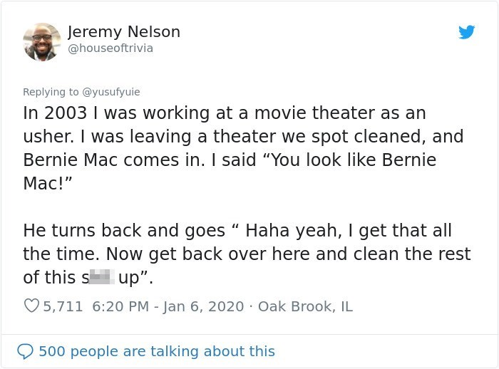 "Text - Jeremy Nelson @houseoftrivia Replying to @yusufyuie In 2003 I was working at a movie theater as an usher. I was leaving a theater we spot cleaned, and Bernie Mac comes in. I said ""You look like Bernie Mac!"" He turns back and goes "" Haha yeah, I get that all the time. Now get back over here and clean the rest of this s up"". O 5,711 6:20 PM - Jan 6, 2020 Oak Brook, IL 500 people are talking about this"