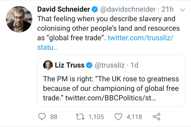 """Text - David Schneider O @davidschneider · 21h That feeling when you describe slavery and colonising other people's land and resources as """"global free trade"""". twitter.com/trussliz/ statu.. Liz Truss O @trussliz · 1d The PM is right: """"The UK rose to greatness because of our championing of global free trade."""" twitter.com/BBCPolitics/st.. 27 1,105 4,118 88"""