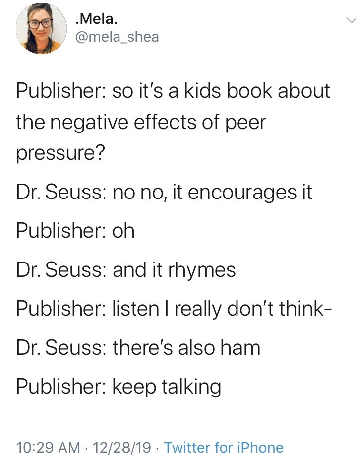 Text - .Mela. @mela_shea Publisher: so it's a kids book about the negative effects of peer pressure? Dr. Seuss: no no, it encourages it Publisher: oh Dr. Seuss: and it rhymes Publisher: listen I really don't think- Dr. Seuss: there's also ham Publisher: keep talking 12/28/19 · Twitter for iPhone 10:29 AM