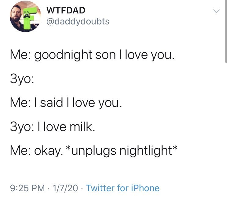 Text - WTFDAD @daddydoubts Me: goodnight son I love you. Зуо: Me: I said I love you. 3yo: I love milk. Me: okay. *unplugs nightlight* 9:25 PM · 1/7/20 · Twitter for iPhone