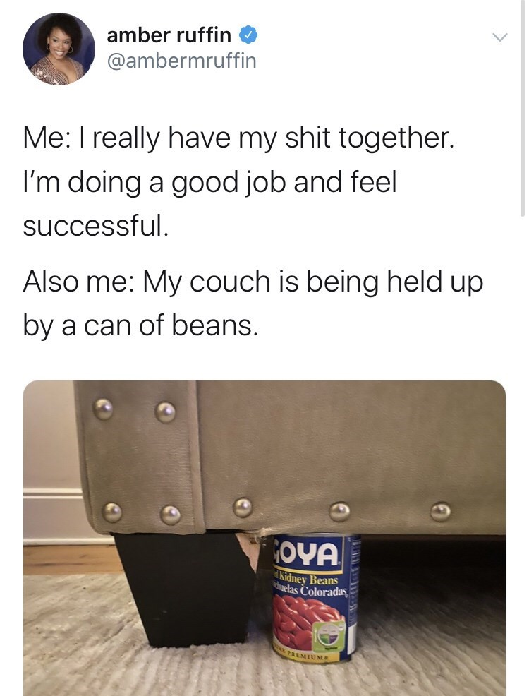 Text - amber ruffin @ambermruffin Me: I really have my shit together. I'm doing a good job and feel successful. Also me: My couch is being held up by a can of beans. OYA Kidney Beans uelas Coloradas PREMIUM