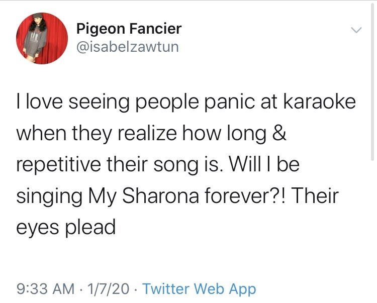 Text - Pigeon Fancier @isabelzawtun I love seeing people panic at karaoke when they realize how long & repetitive their song is. Will I be singing My Sharona forever?! Their eyes plead 9:33 AM - 1/7/20 · Twitter Web App