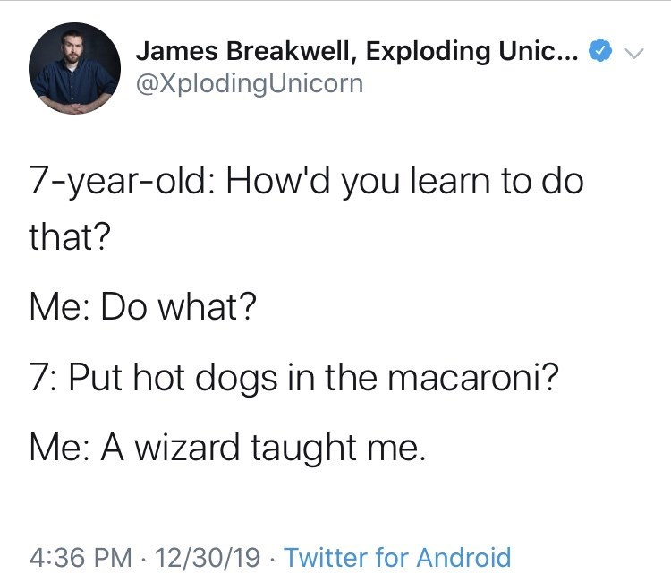 Text - James Breakwell, Exploding Unic... @XplodingUnicorn 7-year-old: How'd you learn to do that? Me: Do what? 7: Put hot dogs in the macaroni? Me: A wizard taught me. 4:36 PM 12/30/19 · Twitter for Android