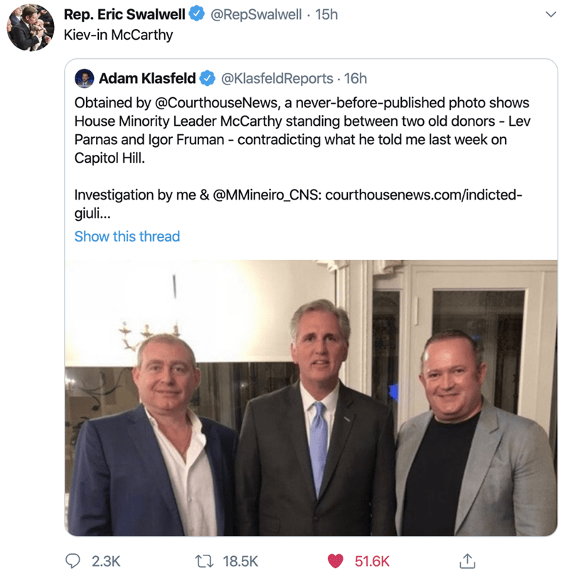 Text - Rep. Eric Swalwell Kiev-in McCarthy @RepSwalwell · 15h @KlasfeldReports · 16h Adam Klasfeld Obtained by @CourthouseNews, a never-before-published photo shows House Minority Leader McCarthy standing between two old donors - Lev Parnas and Igor Fruman - contradicting what he told me last week on Capitol Hill. Investigation by me & @MMineiro_CNS: courthousenews.com/indicted- giuli. Show this thread 27 18.5K 2.3K 51.6K