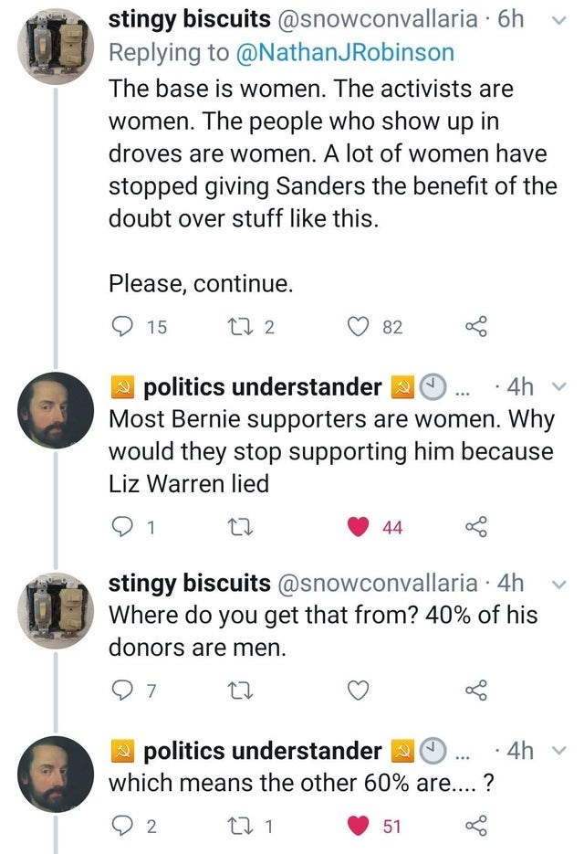 Text - stingy biscuits @snowconvallaria · 6h Replying to @NathanJRobinson The base is women. The activists are women. The people who show up in droves are women. A lot of women have stopped giving Sanders the benefit of the doubt over stuff like this. Please, continue. 27 2 15 82 10. politics understander 2 Most Bernie supporters are women. Why would they stop supporting him because Liz Warren lied 4h v 44 stingy biscuits @snowconvallaria · 4h Where do you get that from? 40% of his donors are me