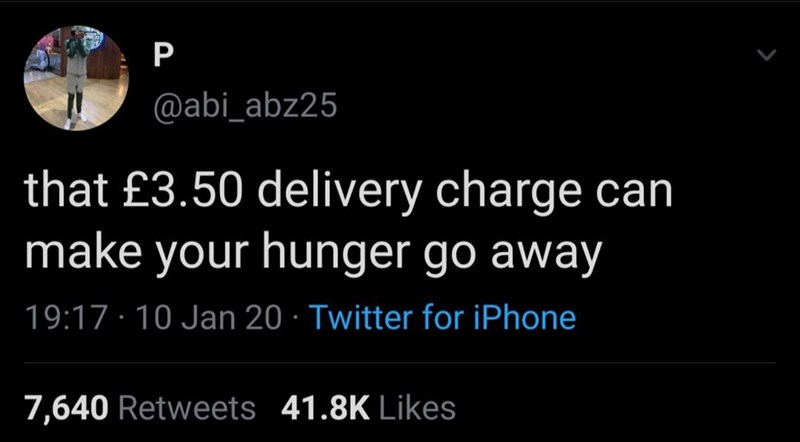 Text - P @abi_abz25 that £3.50 delivery charge can make your hunger go away 19:17 · 10 Jan 20 · Twitter for iPhone 41.8K Likes 7,640 Retweets