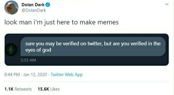 Text - Dolan Dark @DolanDark look man i'm just here to make memes sure you may be verified on twitter, but are you verified in the eyes of god 3:33 AM 8:44 PM Jan 12, 2020 · Twitter Web App 1.1K Retweets 15.6K Likes