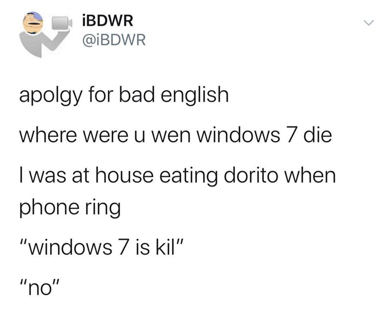 "Text - İBDWR @İBDWR apolgy for bad english where were u wen windows 7 die I was at house eating dorito when phone ring ""windows 7 is kil"" ""no"""