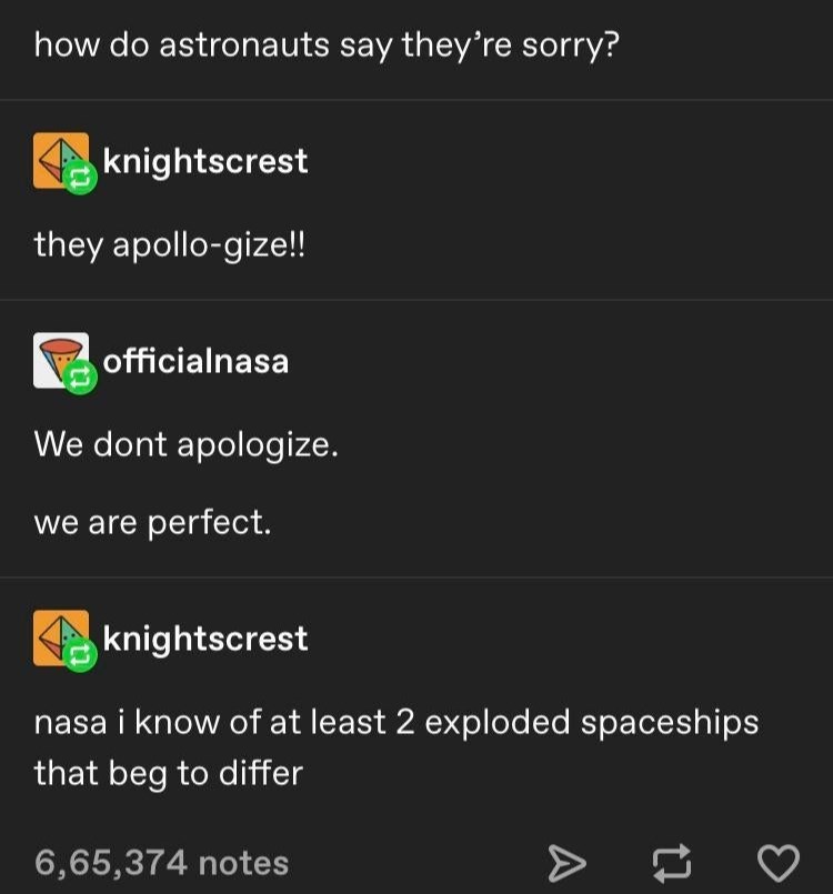 Text - how do astronauts say they're sorry? knightscrest they apollo-gize!! officialnasa We dont apologize. we are perfect. knightscrest nasa i know of at least 2 exploded spaceships that beg to differ 6,65,374 notes