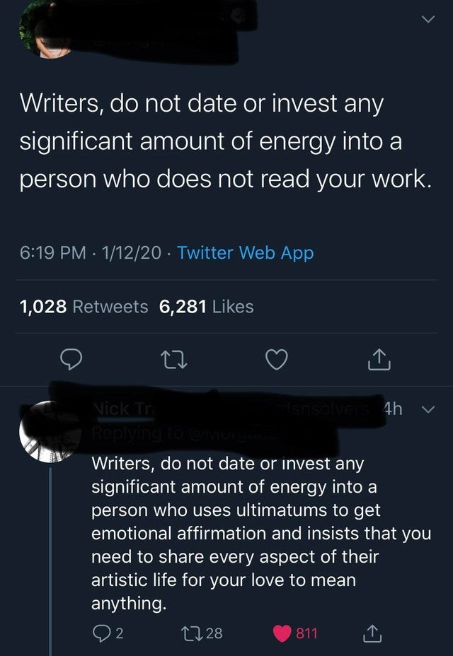Text - Writers, do not date or invest any significant amount of energy into a person who does not read your work. 6:19 PM - 1/12/20 · Twitter Web App 1,028 Retweets 6,281 Likes 27 Nick Tr Replying to @VOTGI snsolvers 4h Writers, do not date or invest any significant amount of energy into a person who uses ultimatums to get emotional affirmation and insists that you need to share every aspect of their artistic life for your love to mean anything. 17 28 811