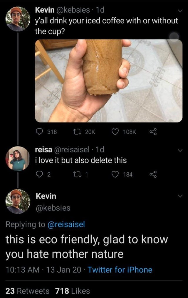 Text - Kevin @kebsies 1d y'all drink your iced coffee with or without the cup? 27 20K 108K 318 reisa @reisaisel · 1d i love it but also delete this ♡ 184 Kevin @kebsies Replying to @reisaisel this is eco friendly, glad to know you hate mother nature 10:13 AM · 13 Jan 20 · Twitter for iPhone 23 Retweets 718 Likes