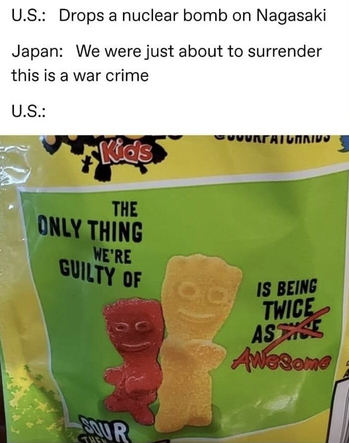Snack - U.S.: Drops a nuclear bomb on Nagasaki Japan: We were just about to surrender this is a war crime U.S.: C0URTATGHNIDO Kids THE ONLY THING WE'RE GUILTY OF IS BEING TWICE ASSE ANesome BOUR