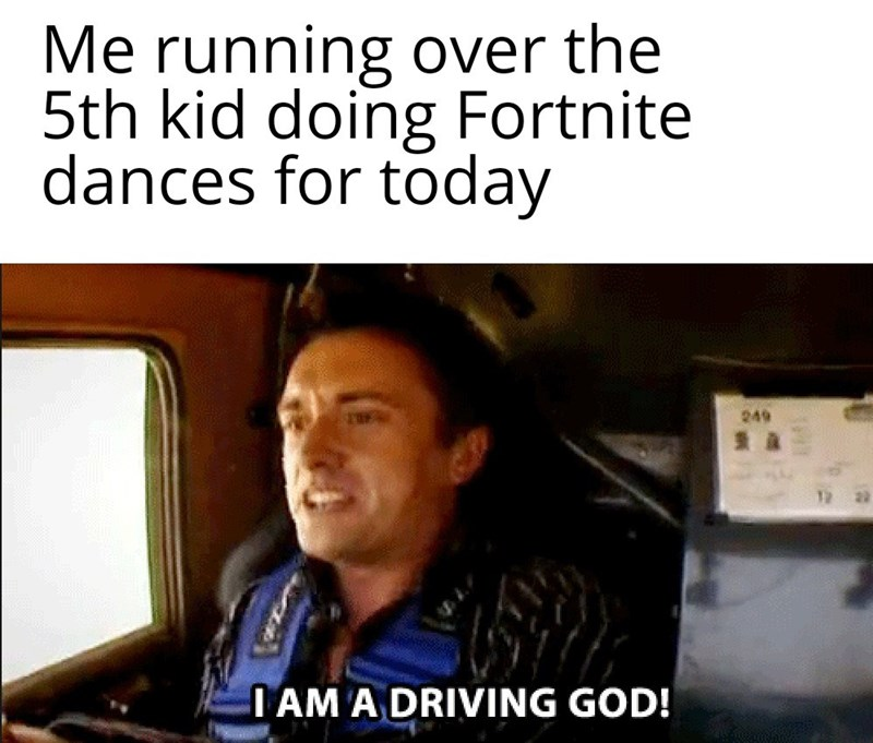 Text - Me running over the 5th kid doing Fortnite dances for today 249 I AM A DRIVING GOD!
