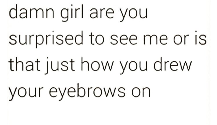 Text - damn girl are you surprised to see me or is that just how you drew your eyebrows on
