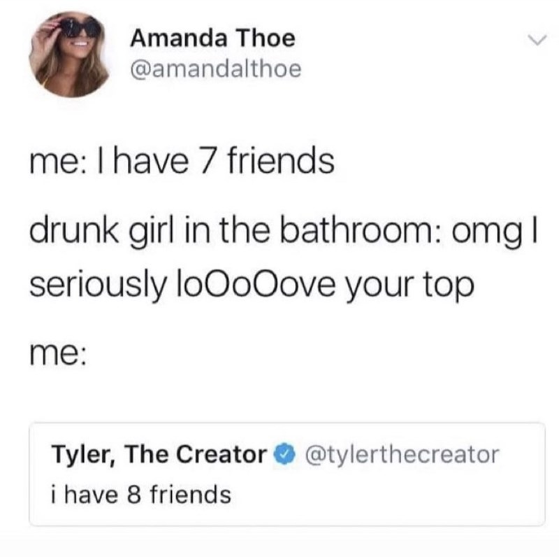 Text - Amanda Thoe @amandalthoe me: I have 7 friends drunk girl in the bathroom: omg | seriously loOoOove your top me: Tyler, The Creator O @tylerthecreator i have 8 friends