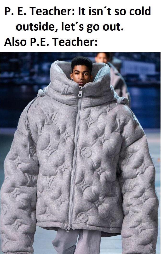 Clothing - P. E. Teacher: It isn't so cold outside, let's go out. Also P.E. Teacher: