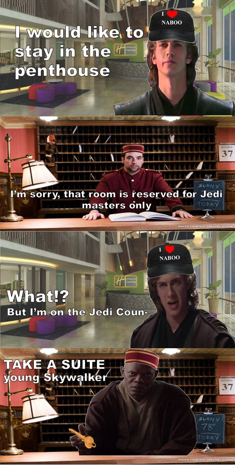 Font - NABOO Iwould like to stay in the #E penthouse Cxpress 37 SUNNY I'm sorry, that room is reserved for Jedi masters only TODAY PHOTO COURTESY GREGORY GOODE I NABOO Cpress What!? But l'm on the Jedi Coun- TAKE A SUITE young Skywalker SUNNY 78° TODAY PHOTO COURTESY GREGORY GOODE
