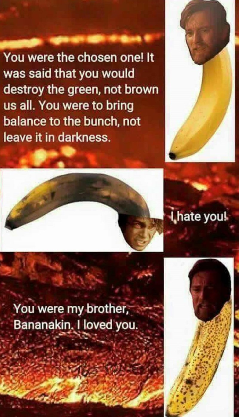 Banana - You were the chosen one! It was said that you would destroy the green, not brown us all. You were to bring balance to the bunch, not leave it in darkness. hate youl You were my brother, Bananakin. I loved you.