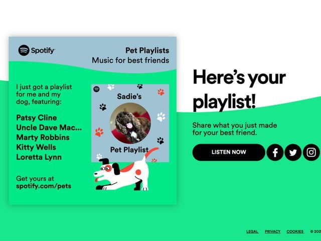 Text - Spotify Pet Playlists Music for best friends Here's your playlist! I just got a playlist for me and my dog, featuring: Sadie's Patsy Cline Uncle Dave Mac... Share what you just made for your best friend. Marty Robbins Kitty Wells Loretta Lynn 000 Pet Playlist f LISTEN NOW Get yours at spotify.com/pets LEGAL PRIVACY COOKIES 202