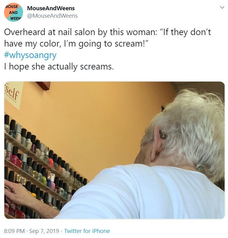 """Text - AOUSE MouseAndWeens AND @MouseAndWeens WEEN Overheard at nail salon by this woman: """"If they don't have my color, I'm going to scream!"""" #whysoangry I hope she actually screams. self 8:09 PM · Sep 7, 2019 · Twitter for iPhone <>"""