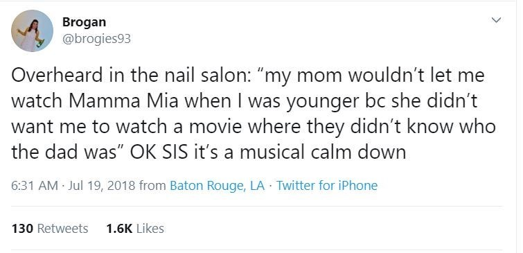 """Text - Brogan @brogies93 Overheard in the nail salon: """"my mom wouldn't let me watch Mamma Mia when I was younger bc she didn't want me to watch a movie where they didn't know who the dad was"""" OK SIS it's a musical calm down 6:31 AM Jul 19, 2018 from Baton Rouge, LA · Twitter for iPhone 1.6K Likes 130 Retweets"""