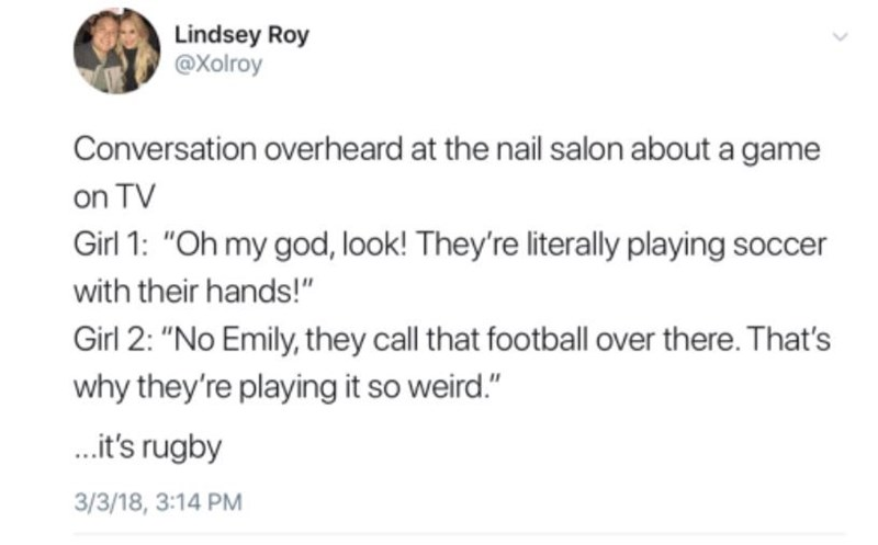 """Text - Lindsey Roy @Xolroy Conversation overheard at the nail salon about a game on TV Girl 1: """"Oh my god, look! They're literally playing soccer with their hands!"""" Girl 2: """"No Emily, they call that football over there. That's why they're playing it so weird."""" .it's rugby 3/3/18, 3:14 PM"""
