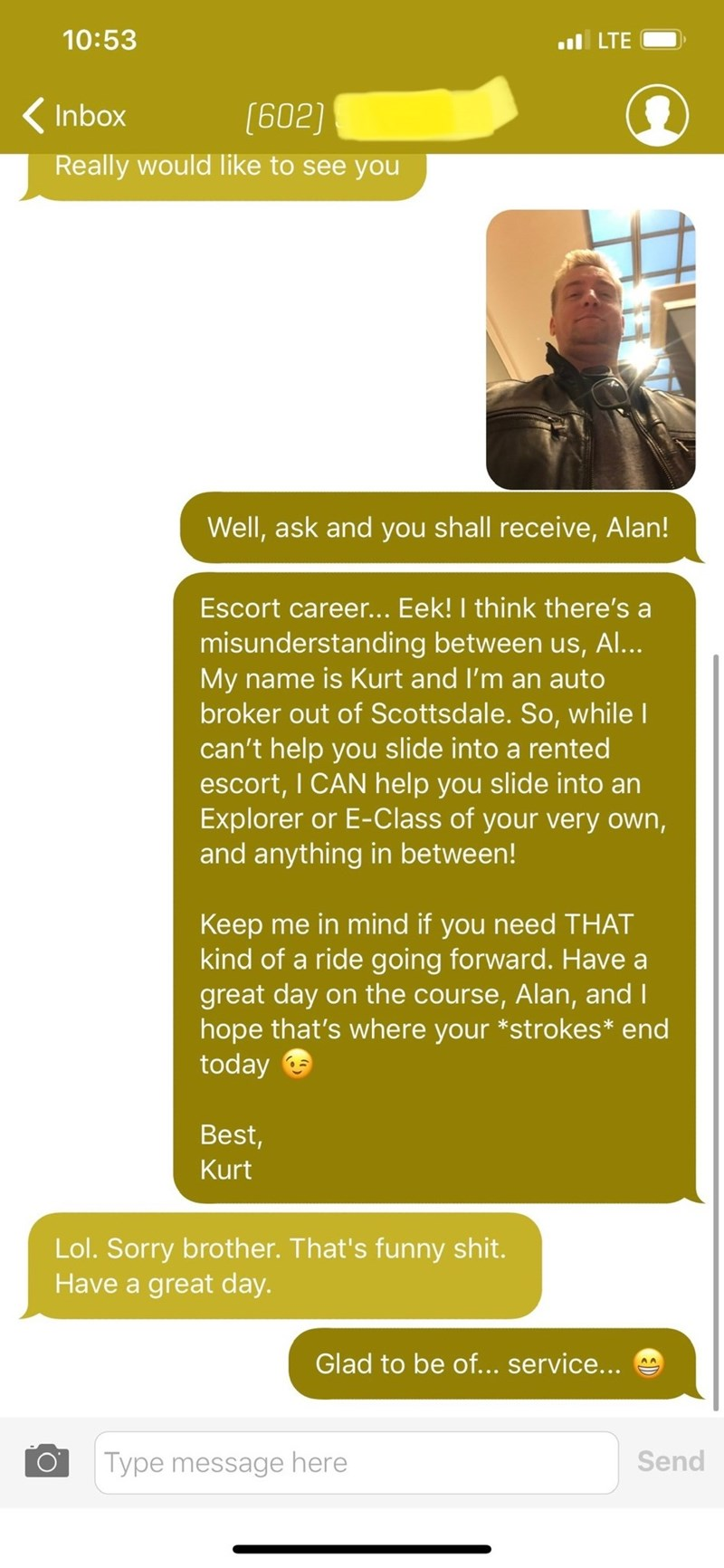 Text - 10:53 ul LTE ( Inbox (602) Really would like to see you Well, ask and you shall receive, Alan! Escort career... Eek! I think there's a misunderstanding between us, Al... My name is Kurt and I'm an auto broker out of Scottsdale. So, while I can't help you slide into a rented escort, I CAN help you slide into an Explorer or E-Class of your very own, and anything in between! Keep me in mind if you need THAT kind of a ride going forward. Have a great day on the course, Alan, and I hope that's