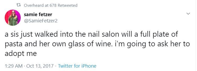Text - ta Overheard at 678 Retweeted samie fetzer @SamieFetzer2 a sis just walked into the nail salon will a full plate of pasta and her own glass of wine. i'm going to ask her to adopt me 1:29 AM · Oct 13, 2017 · Twitter for iPhone