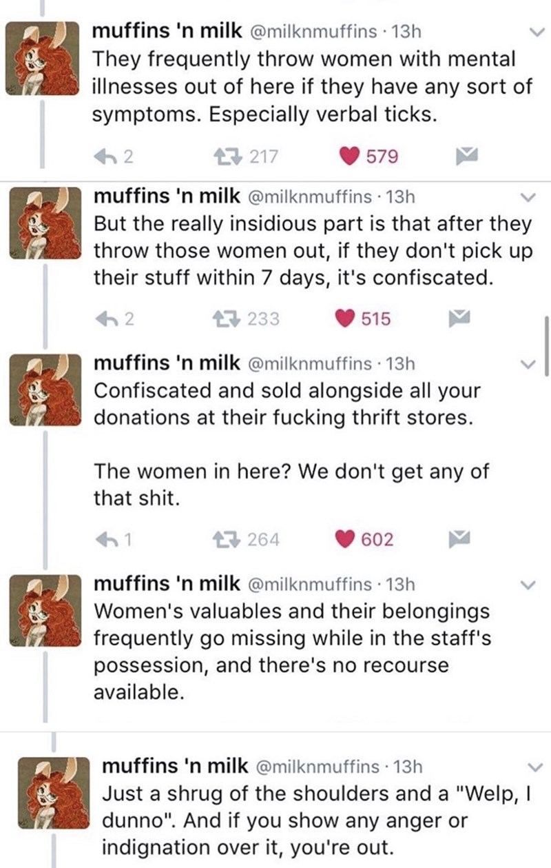 Text - muffins 'n milk @milknmuffins · 13h They frequently throw women with mental illnesses out of here if they have any sort of symptoms. Especially verbal ticks. 17 217 579 muffins 'n milk @milknmuffins · 13h But the really insidious part is that after they throw those women out, if they don't pick up their stuff within 7 days, it's confiscated. 17 233 515 muffins 'n milk @milknmuffins · 13h Confiscated and sold alongside all your donations at their fucking thrift stores. The women in here? W