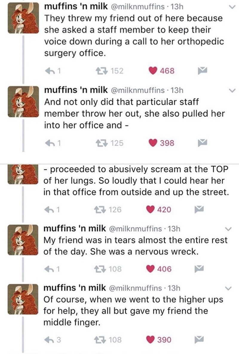 Text - muffins 'n milk @milknmuffins · 13h They threw my friend out of here because she asked a staff member to keep their voice down during a call to her orthopedic surgery office. 母152 468 muffins 'n milk @milknmuffins · 13h And not only did that particular staff member throw her out, she also pulled her into her office and - L7 125 398 - proceeded to abusively scream at the TOP of her lungs. So loudly that I could hear her in that office from outside and up the street. 母126 420 muffins 'n mil