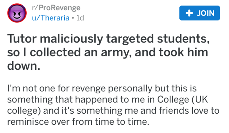 Text - r/ProRevenge + JOIN u/Theraria • 1d Tutor maliciously targeted students, so I collected an army, and took him down. I'm not one for revenge personally but this is something that happened to me in College (UK college) and it's something me and friends love to reminisce over from time to time.