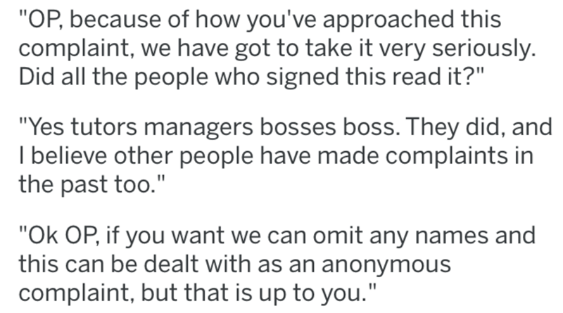 "Text - ""OP, because of how you've approached this complaint, we have got to take it very seriously. Did all the people who signed this read it?"" ""Yes tutors managers bosses boss. They did, and I believe other people have made complaints in the past too."" ""Ok OP, if you want we can omit any names and this can be dealt with as an anonymous complaint, but that is up to you."""
