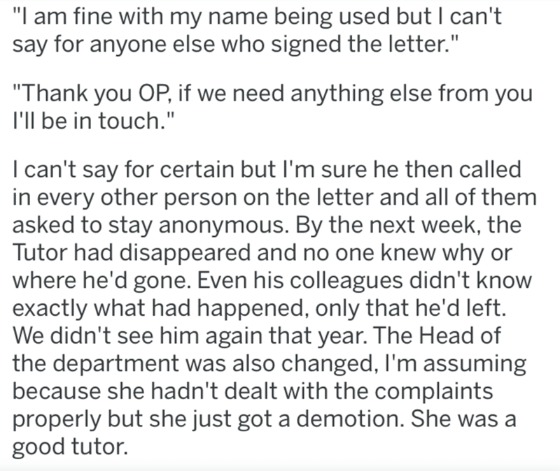 "Text - ""I am fine with my name being used but I can't say for anyone else who signed the letter."" ""Thank you OP, if we need anything else from you I'Il be in touch."" I can't say for certain but I'm sure he then called in every other person on the letter and all of them asked to stay anonymous. By the next week, the Tutor had disappeared and no one knew why or where he'd gone. Even his colleagues didn't know exactly what had happened, only that he'd left. We didn't see him again that year. The He"