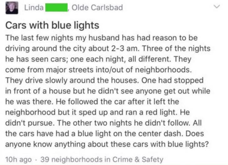Text - Olde Carlsbad Linda Cars with blue lights The last few nights my husband has had reason to be driving around the city about 2-3 am. Three of the nights he has seen cars; one each night, all different. They come from major streets into/out of neighborhoods. They drive slowly around the houses. One had stopped in front of a house but he didn't see anyone get out while he was there. He followed the car after it left the neighborhood but it sped up and ran a red light. He didn't pursue. The o