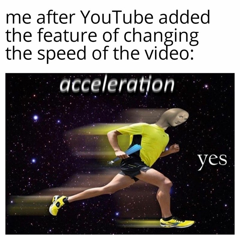Text - me after YouTube added the feature of changing the speed of the video: acceleration yes