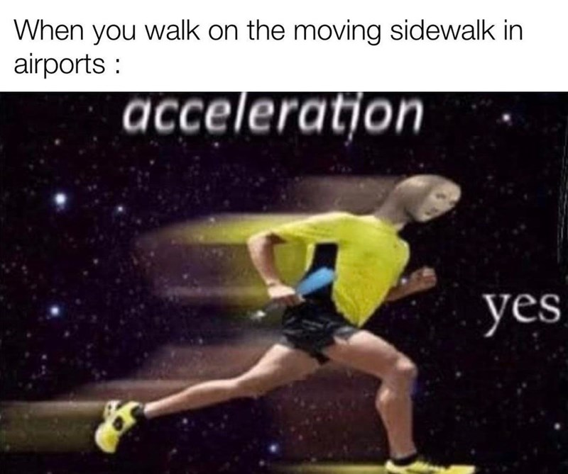 Athlete - When you walk on the moving sidewalk in airports : acceleration yes