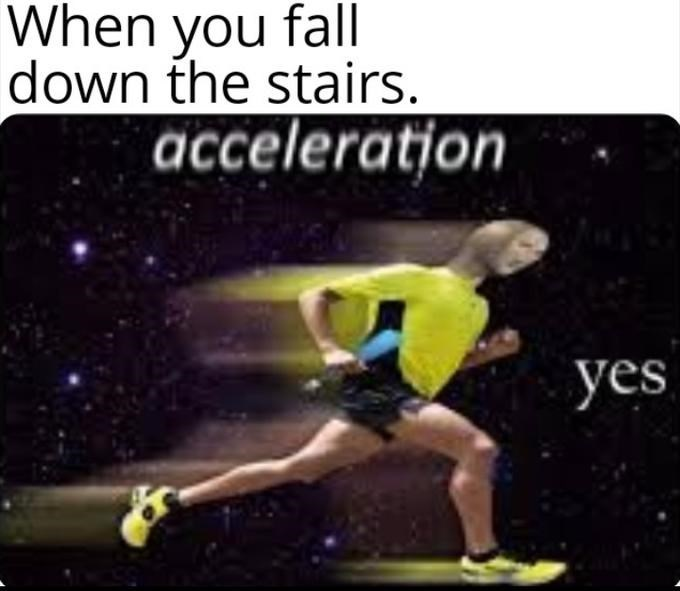 Sports - When you fall down the stairs. acceleration yes